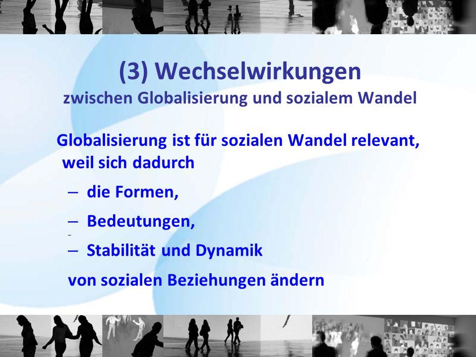 (3) Wechselwirkungen zwischen Globalisierung und sozialem Wandel Globalisierung ist für sozialen Wandel relevant, weil sich dadurch – die Formen, – Be