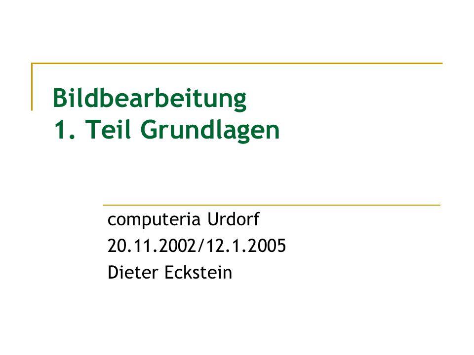 Bildbearbeitung 1. Teil Grundlagen computeria Urdorf 20.11.2002/12.1.2005 Dieter Eckstein
