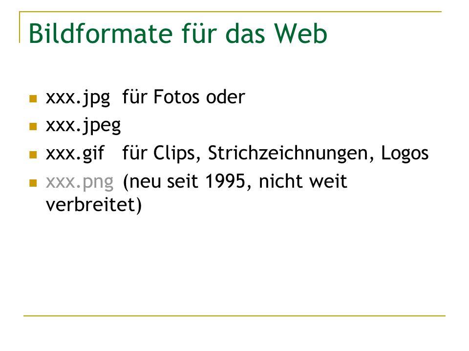 Bildformate für das Web xxx.jpg für Fotos oder xxx.jpeg xxx.giffür Clips, Strichzeichnungen, Logos xxx.png(neu seit 1995, nicht weit verbreitet)