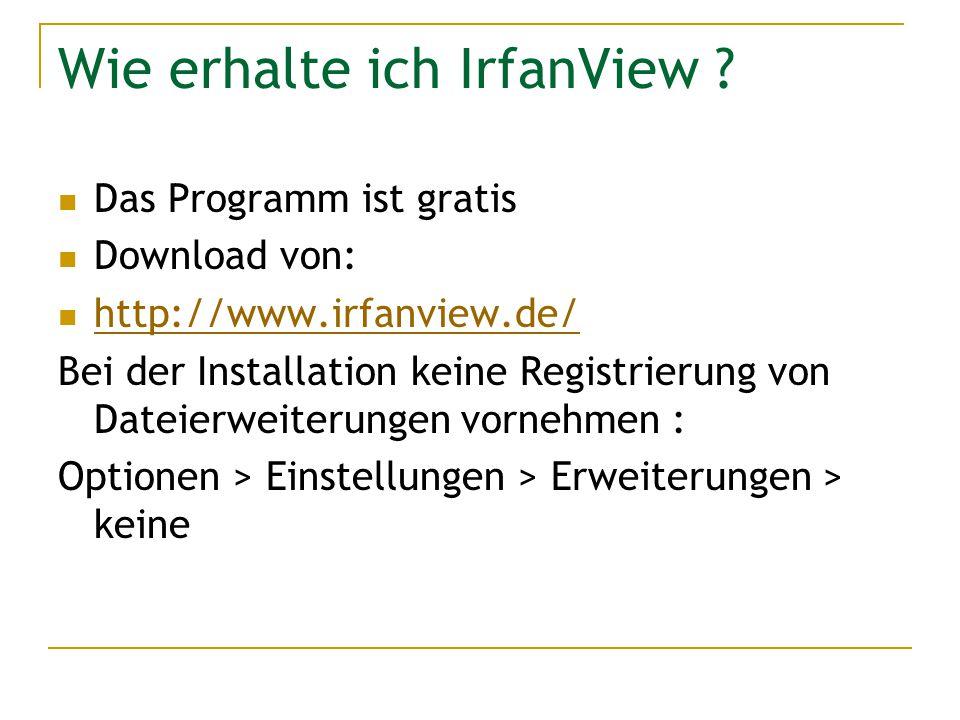 Wie erhalte ich IrfanView ? Das Programm ist gratis Download von: http://www.irfanview.de/ Bei der Installation keine Registrierung von Dateierweiteru