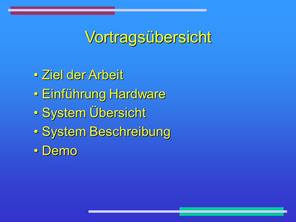Vortragsübersicht Ziel der Arbeit Ziel der Arbeit Einführung Hardware Einführung Hardware System Übersicht System Übersicht System Beschreibung System