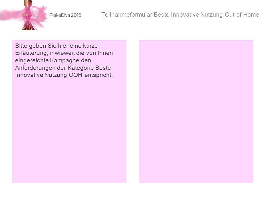 Teilnahmeformular Beste Innovative Nutzung Out of Home Bitte geben Sie hier eine kurze Erläuterung, inwieweit die von Ihnen eingereichte Kampagne den Anforderungen der Kategorie Beste Innovative Nutzung OOH entspricht.
