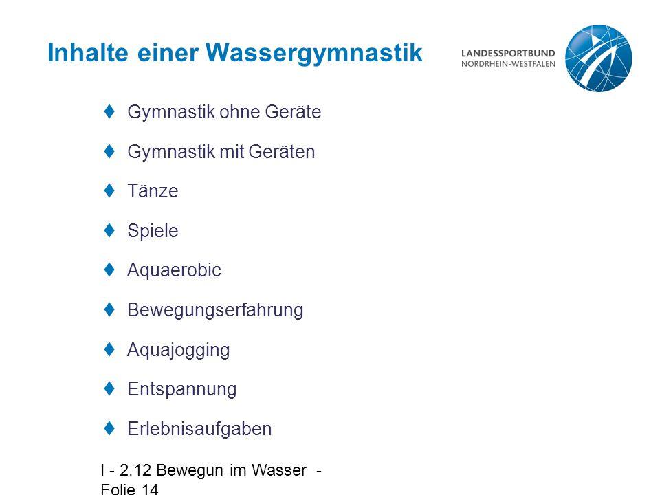 I - 2.12 Bewegun im Wasser - Folie 14 Inhalte einer Wassergymnastik  Gymnastik ohne Geräte  Gymnastik mit Geräten  Tänze  Spiele  Aquaerobic  Be