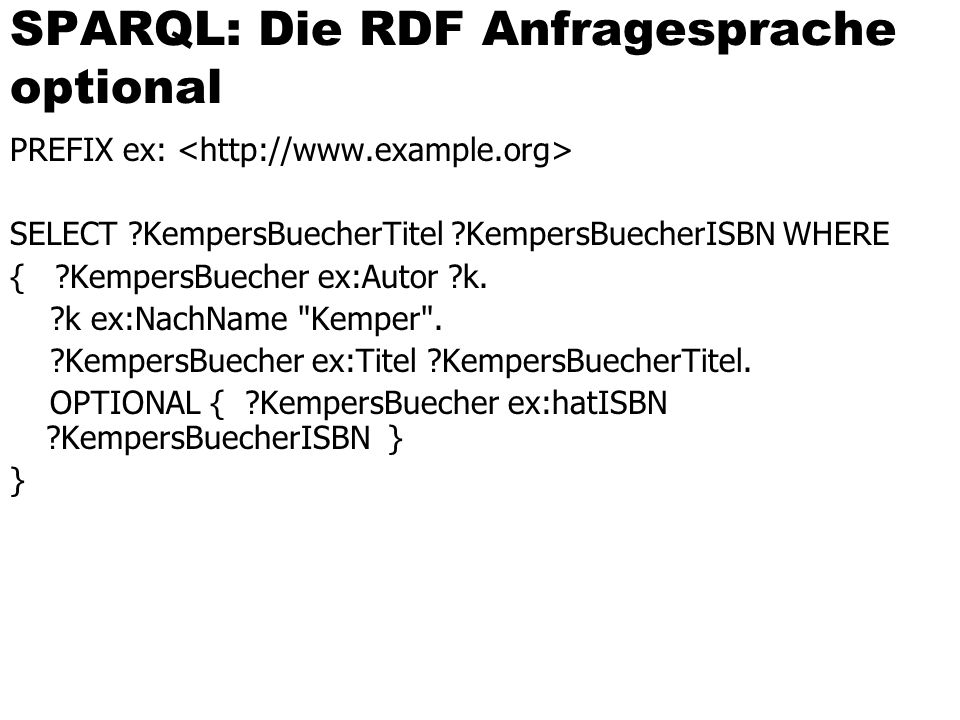 SPARQL: Die RDF Anfragesprache optional PREFIX ex: SELECT ?KempersBuecherTitel ?KempersBuecherISBN WHERE { ?KempersBuecher ex:Autor ?k.