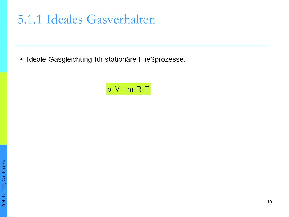 10 5.1.1Ideales Gasverhalten Prof. Dr.-Ing. Ch. Franke Ideale Gasgleichung für stationäre Fließprozesse: