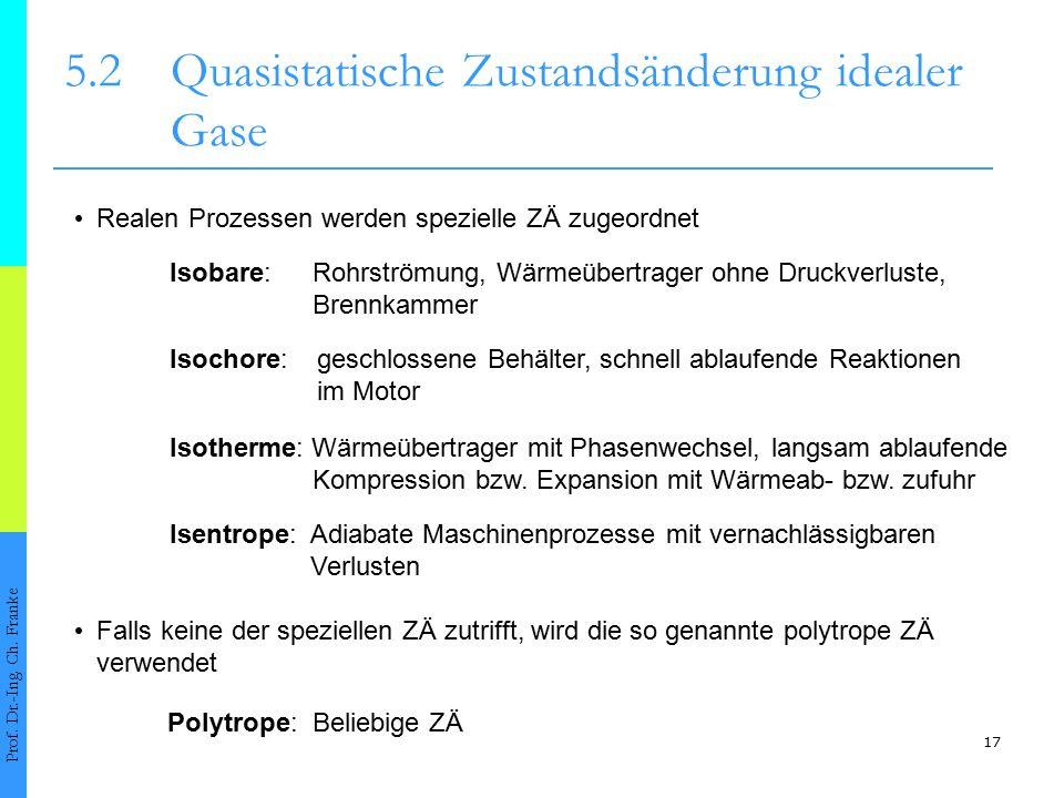 17 5.2Quasistatische Zustandsänderung idealer Gase Prof. Dr.-Ing. Ch. Franke Realen Prozessen werden spezielle ZÄ zugeordnet Isobare: Rohrströmung, Wä
