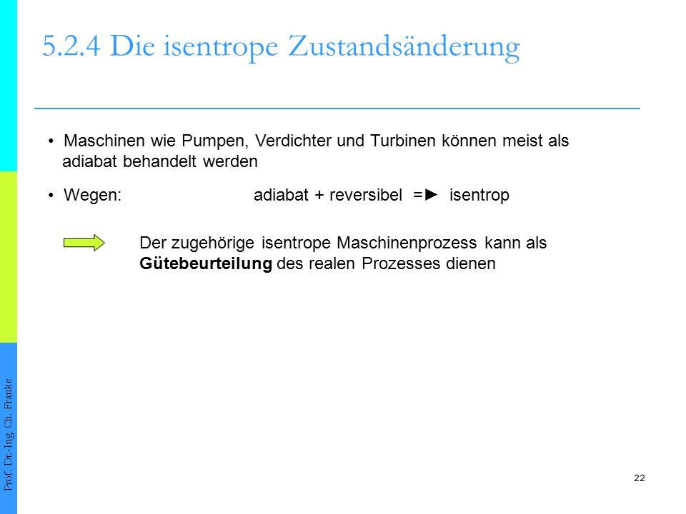 22 5.2.4Die isentrope Zustandsänderung Prof. Dr.-Ing. Ch. Franke Maschinen wie Pumpen, Verdichter und Turbinen können meist als adiabat behandelt werd