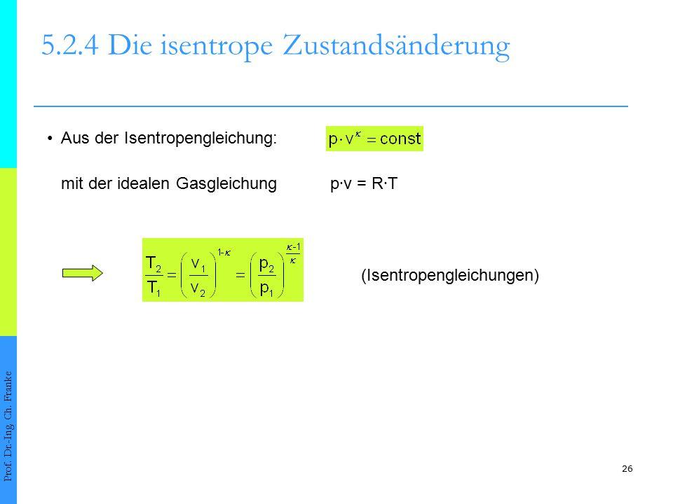 26 5.2.4Die isentrope Zustandsänderung Prof. Dr.-Ing. Ch. Franke Aus der Isentropengleichung: mit der idealen Gasgleichung p ∙ v = R ∙ T (Isentropengl