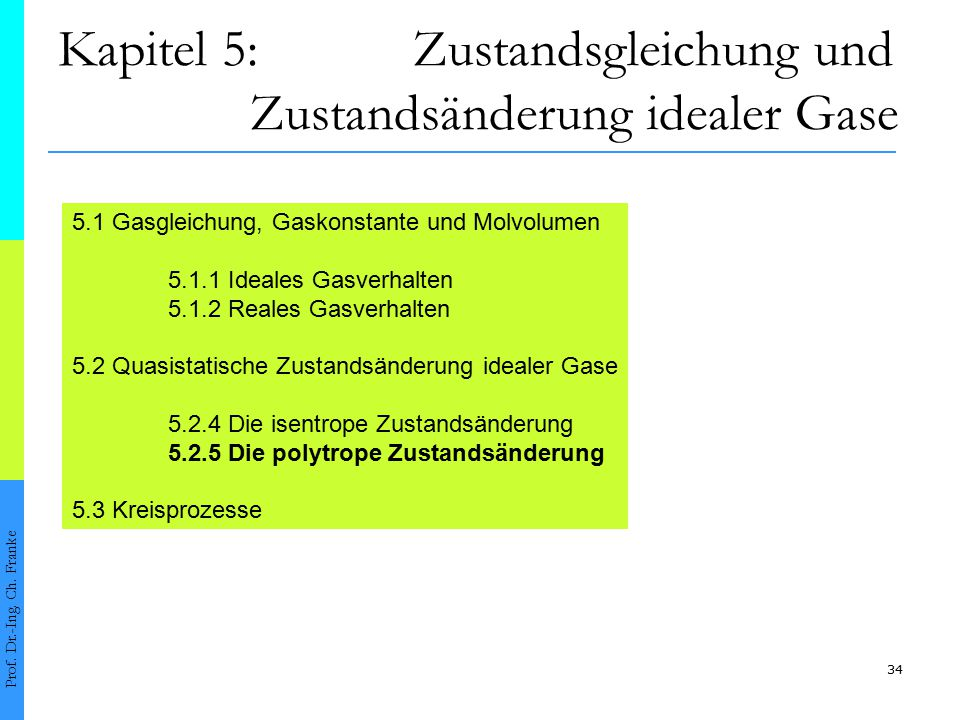 34 Kapitel 5: Zustandsgleichung und Zustandsänderung idealer Gase Prof. Dr.-Ing. Ch. Franke 5.1 Gasgleichung, Gaskonstante und Molvolumen 5.1.1 Ideale