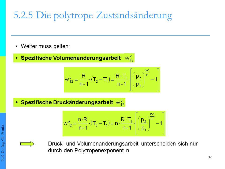 37 5.2.5Die polytrope Zustandsänderung Prof. Dr.-Ing. Ch. Franke Weiter muss gelten: Spezifische Volumenänderungsarbeit Spezifische Druckänderungsarbe