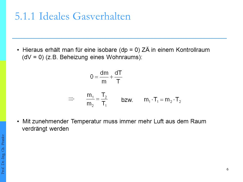 6 5.1.1Ideales Gasverhalten Prof. Dr.-Ing. Ch. Franke Hieraus erhält man für eine isobare (dp = 0) ZÄ in einem Kontrollraum (dV = 0) (z.B. Beheizung e