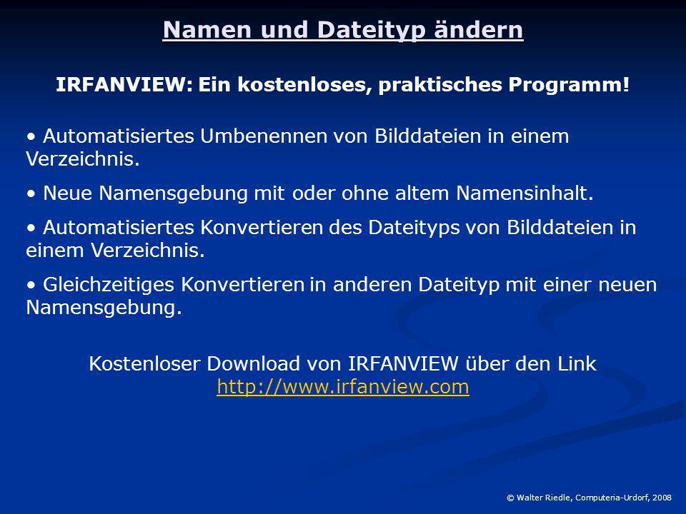 Namen und Dateityp ändern © Walter Riedle, Computeria-Urdorf, 2008 IRFANVIEW: Ein kostenloses, praktisches Programm! Automatisiertes Umbenennen von Bi