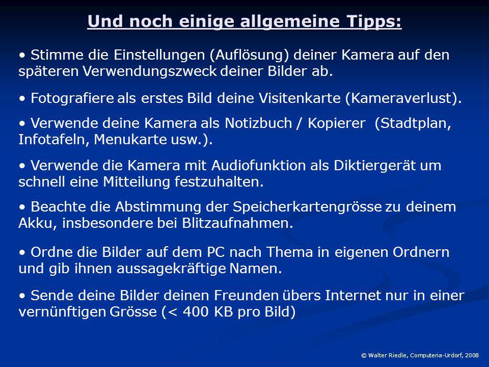 Und noch einige allgemeine Tipps: © Walter Riedle, Computeria-Urdorf, 2008 Stimme die Einstellungen (Auflösung) deiner Kamera auf den späteren Verwend