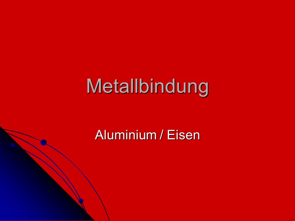 Metallbindung Metalle Metalle Metallgewinnung Metallgewinnung Eigenschaften Eigenschaften Eisen Eisen Aluminium Aluminium