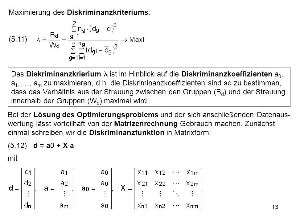 13 Maximierung des Diskriminanzkriteriums: (5.11) Das Diskriminanzkrierium ist im Hinblick auf die Diskriminanzkoeffizienten a 0, a 1, …, a m zu maxim