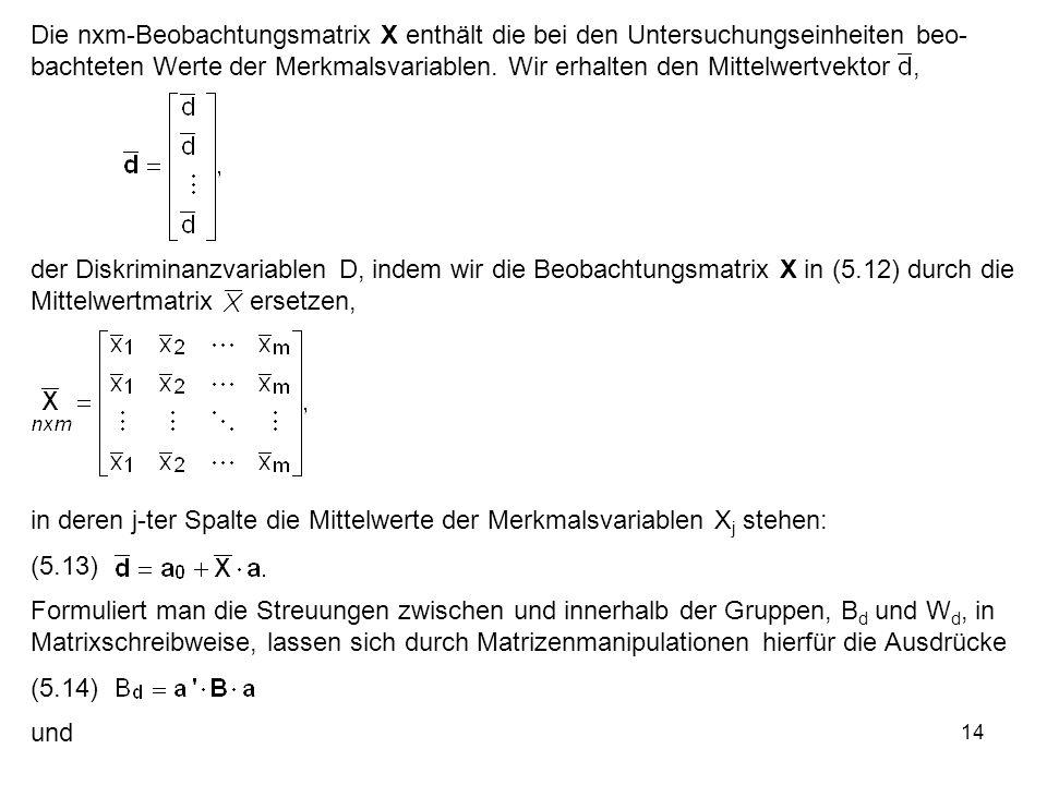 14 Die nxm-Beobachtungsmatrix X enthält die bei den Untersuchungseinheiten beo- bachteten Werte der Merkmalsvariablen. Wir erhalten den Mittelwertvekt