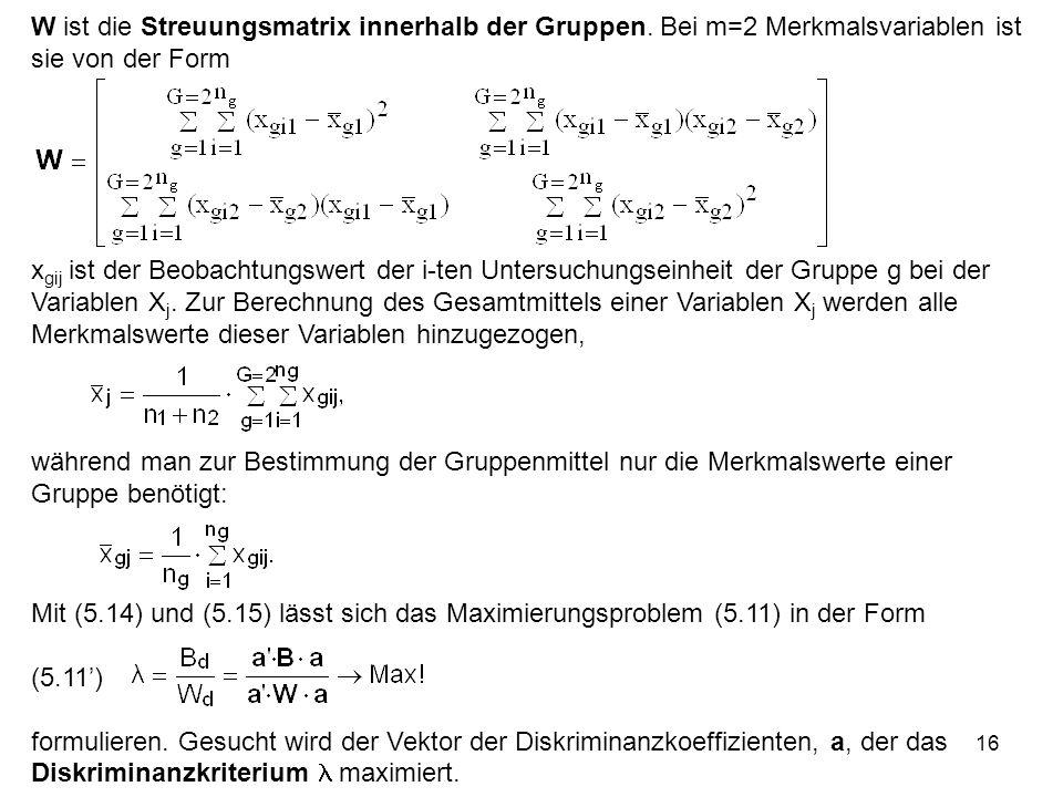 16 W ist die Streuungsmatrix innerhalb der Gruppen. Bei m=2 Merkmalsvariablen ist sie von der Form x gij ist der Beobachtungswert der i-ten Untersuch