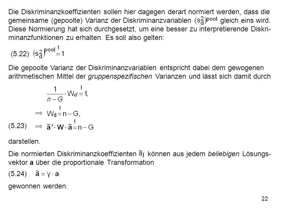 22 Die Diskriminanzkoeffizienten sollen hier dagegen derart normiert werden, dass die gemeinsame (gepoolte) Varianz der Diskriminanzvariablen gleich e