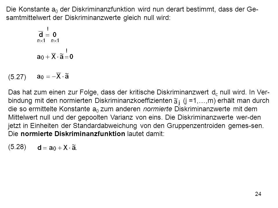 24 Die Konstante a 0 der Diskriminanzfunktion wird nun derart bestimmt, dass der Ge- samtmittelwert der Diskriminanzwerte gleich null wird: (5.27) Das