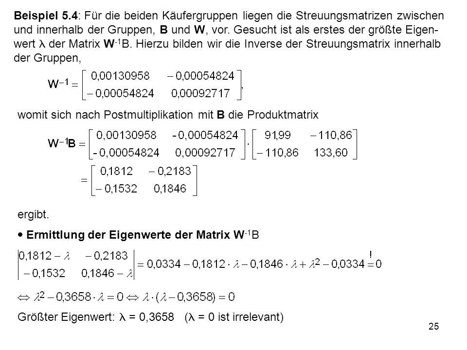 25 Beispiel 5.4: Für die beiden Käufergruppen liegen die Streuungsmatrizen zwischen und innerhalb der Gruppen, B und W, vor. Gesucht ist als erstes de