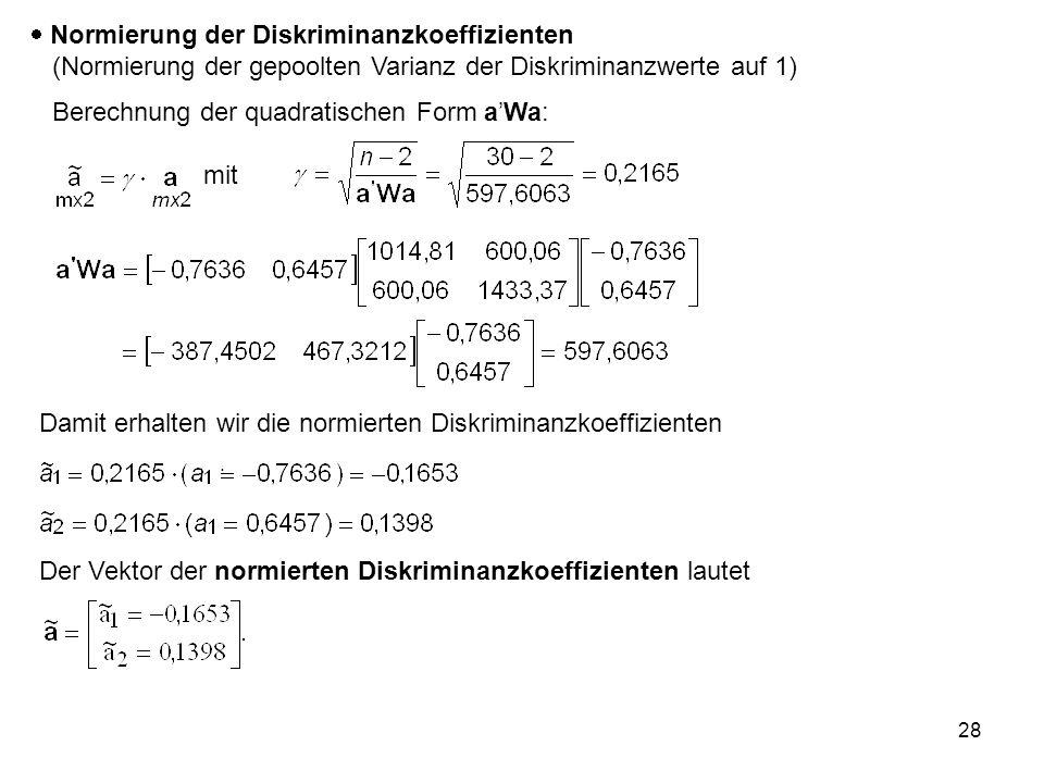 28 mit  Normierung der Diskriminanzkoeffizienten (Normierung der gepoolten Varianz der Diskriminanzwerte auf 1) Berechnung der quadratischen Form a'W
