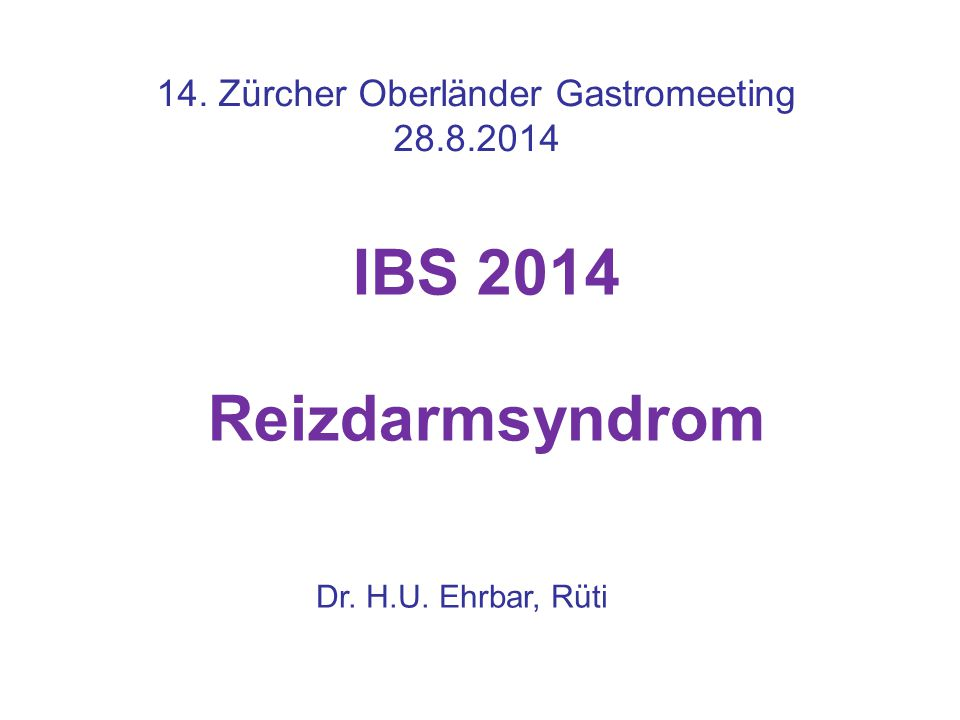IBS 2014 Reizdarmsyndrom 14. Zürcher Oberländer Gastromeeting 28.8.2014 Dr. H.U. Ehrbar, Rüti