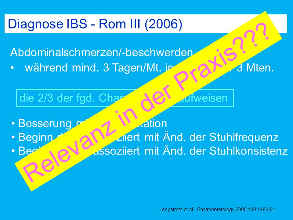 Diagnose IBS - Rom III (2006) Abdominalschmerzen/-beschwerden während mind. 3 Tagen/Mt. in den letzten 3 Mten. Besserung mit der Defäkation Beginn der