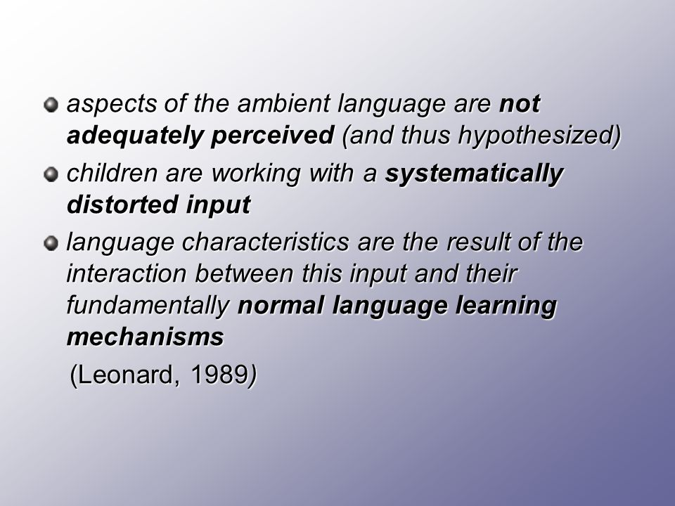 aspects of the ambient language are not adequately perceived (and thus hypothesized) children are working with a systematically distorted input langua