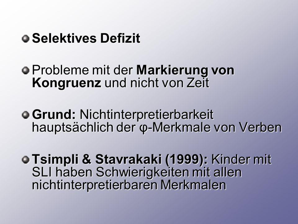 Selektives Defizit Probleme mit der Markierung von Kongruenz und nicht von Zeit Grund: Nichtinterpretierbarkeit hauptsächlich der φ-Merkmale von Verben Tsimpli & Stavrakaki (1999): Kinder mit SLI haben Schwierigkeiten mit allen nichtinterpretierbaren Merkmalen