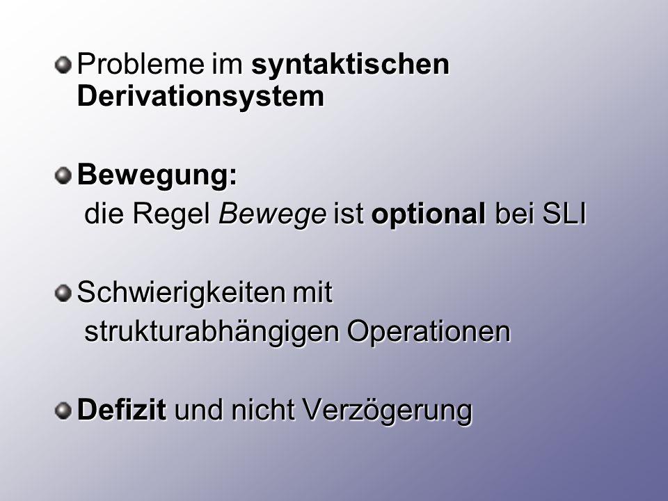 Probleme im syntaktischen Derivationsystem Bewegung: die Regel Bewege ist optional bei SLI die Regel Bewege ist optional bei SLI Schwierigkeiten mit strukturabhängigen Operationen strukturabhängigen Operationen Defizit und nicht Verzögerung