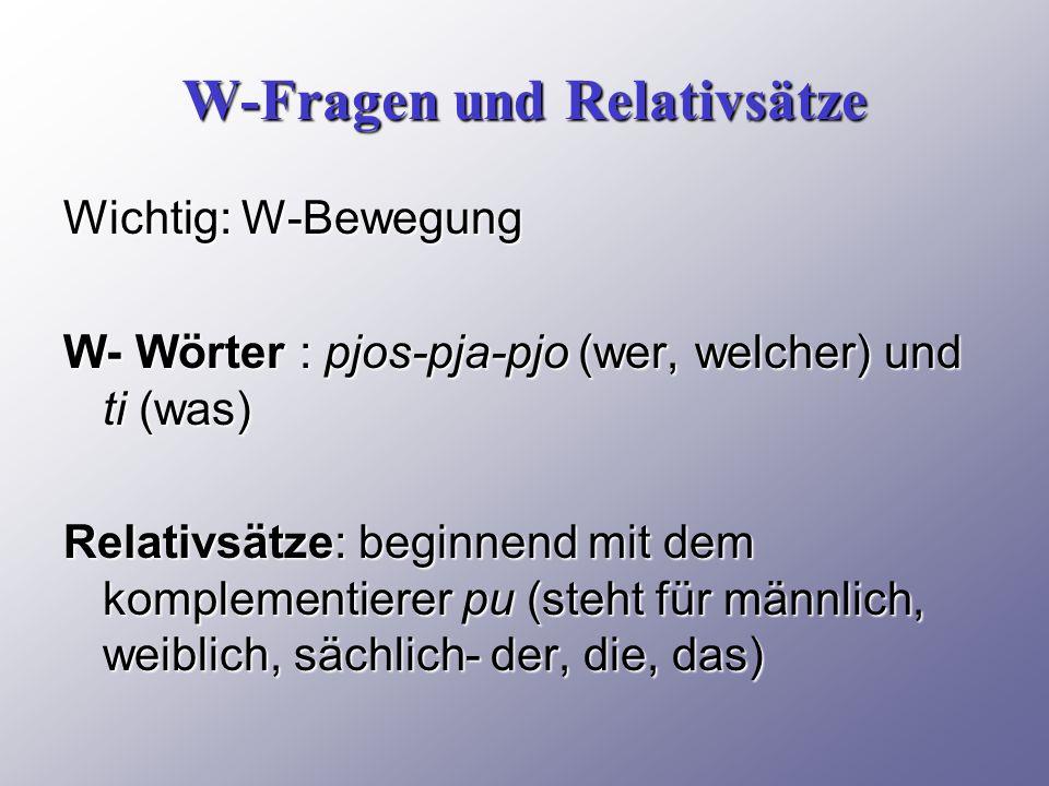 W-Fragen und Relativsätze Wichtig: W-Bewegung W- Wörter : pjos-pja-pjo (wer, welcher) und ti (was) Relativsätze: beginnend mit dem komplementierer pu (steht für männlich, weiblich, sächlich- der, die, das)