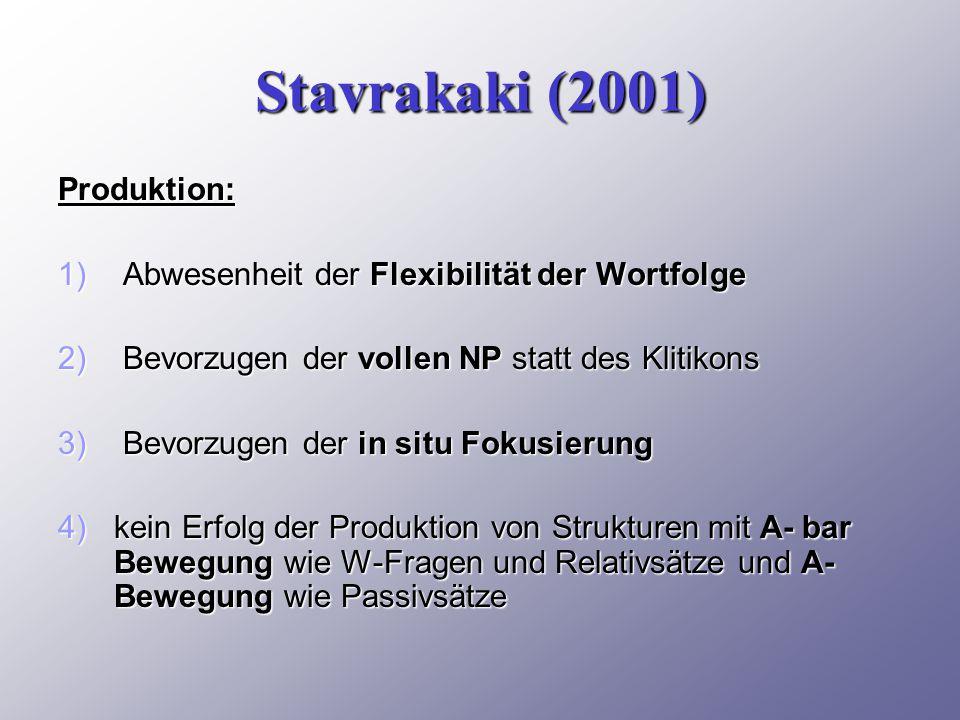 Stavrakaki (2001) Produktion: 1) Abwesenheit der Flexibilität der Wortfolge 2) Bevorzugen der vollen NP statt des Klitikons 3) Bevorzugen der in situ Fokusierung 4)kein Erfolg der Produktion von Strukturen mit A- bar Bewegung wie W-Fragen und Relativsätze und A- Bewegung wie Passivsätze