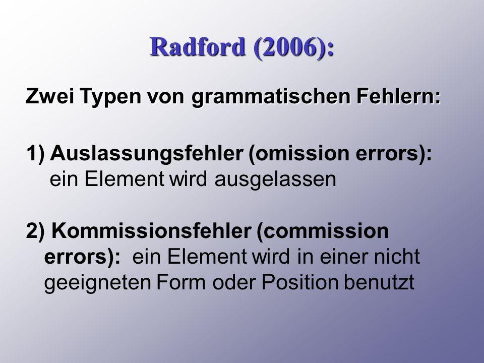 Radford (2006): Zwei Typen von grammatischen Fehlern: 1) Auslassungsfehler (omission errors): ein Element wird ausgelassen 2) Kommissionsfehler (commission errors): ein Element wird in einer nicht geeigneten Form oder Position benutzt