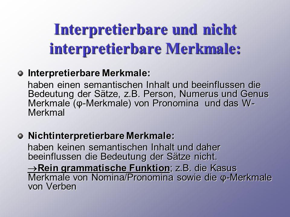 Interpretierbare und nicht interpretierbare Merkmale: Interpretierbare Merkmale: haben einen semantischen Inhalt und beeinflussen die Bedeutung der Sätze, z.B.