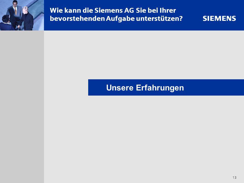 s 13 Wie kann die Siemens AG Sie bei Ihrer bevorstehenden Aufgabe unterstützen? Unsere Erfahrungen