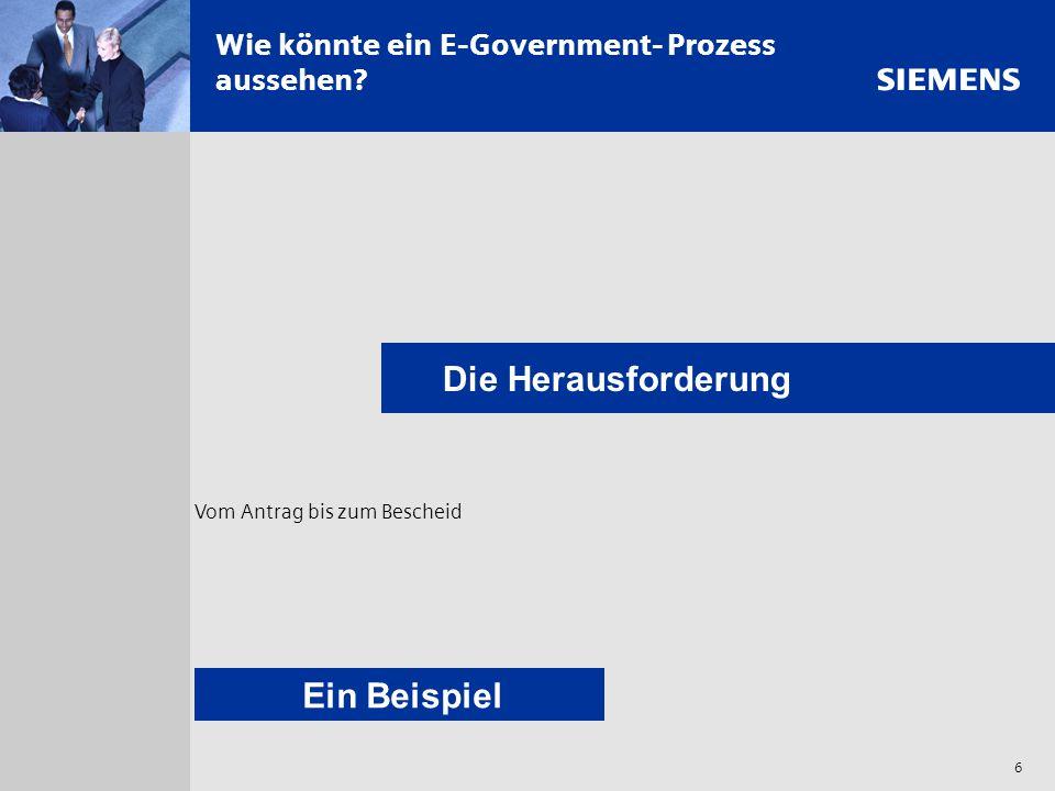 s 6 Wie könnte ein E-Government- Prozess aussehen? Die Herausforderung Vom Antrag bis zum Bescheid Ein Beispiel