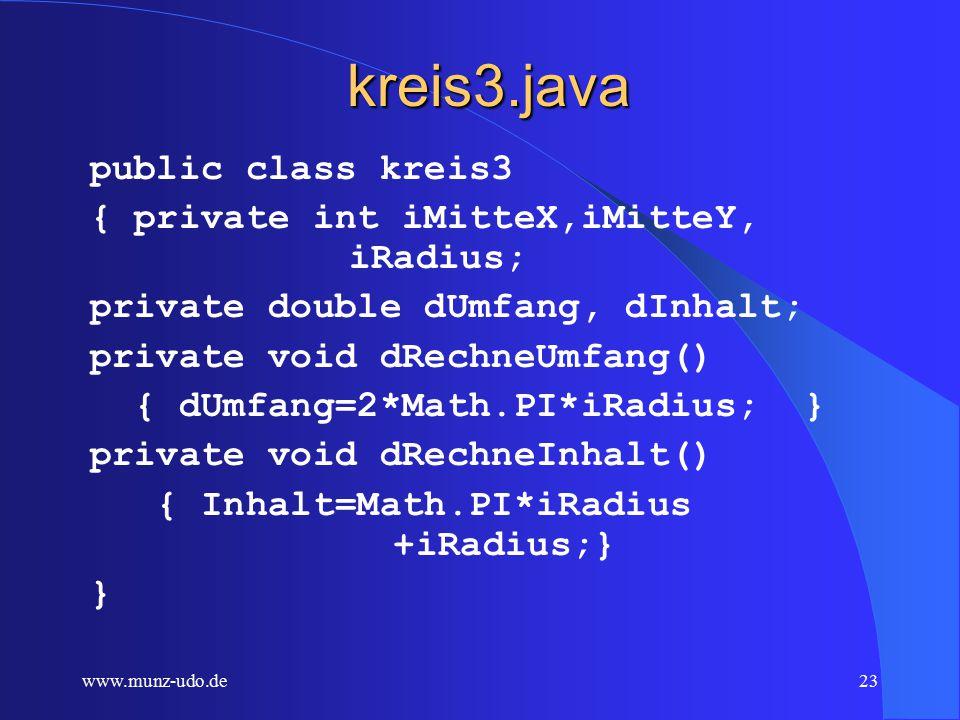 www.munz-udo.de22 Konstruktor zu kreis2.java /** Creates new kreis2 constructor*/ public kreis2(int iMitteX,int iMitteY, int iRadius) { this.iMitteX=iMitteX; this.iMitteY=iMitteY; this.iRadius=iRadius; dRechneUmfang(); dRechneInhalt(); }