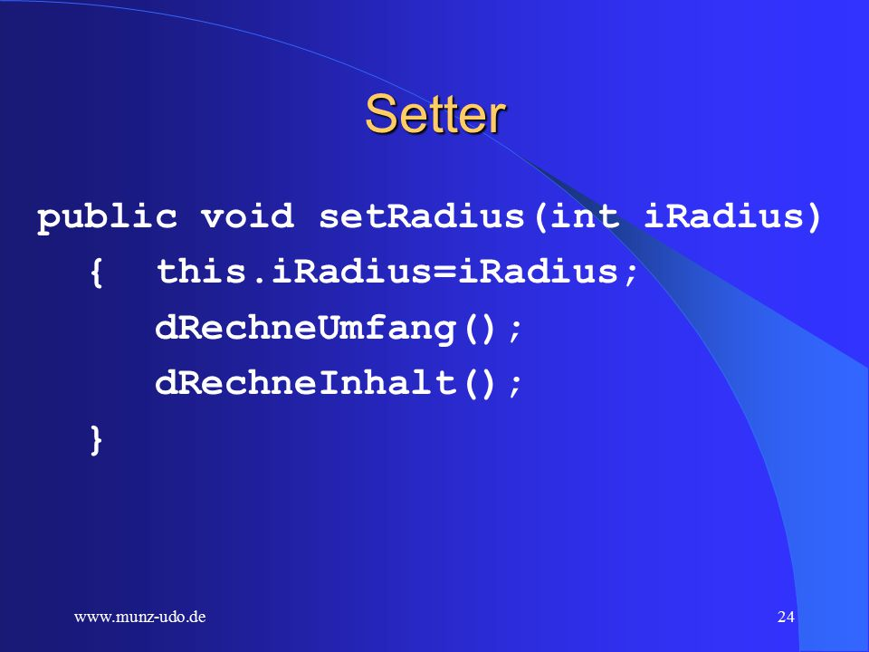 www.munz-udo.de23 kreis3.java public class kreis3 { private int iMitteX,iMitteY, iRadius; private double dUmfang, dInhalt; private void dRechneUmfang() { dUmfang=2*Math.PI*iRadius; } private void dRechneInhalt() { Inhalt=Math.PI*iRadius +iRadius;} }