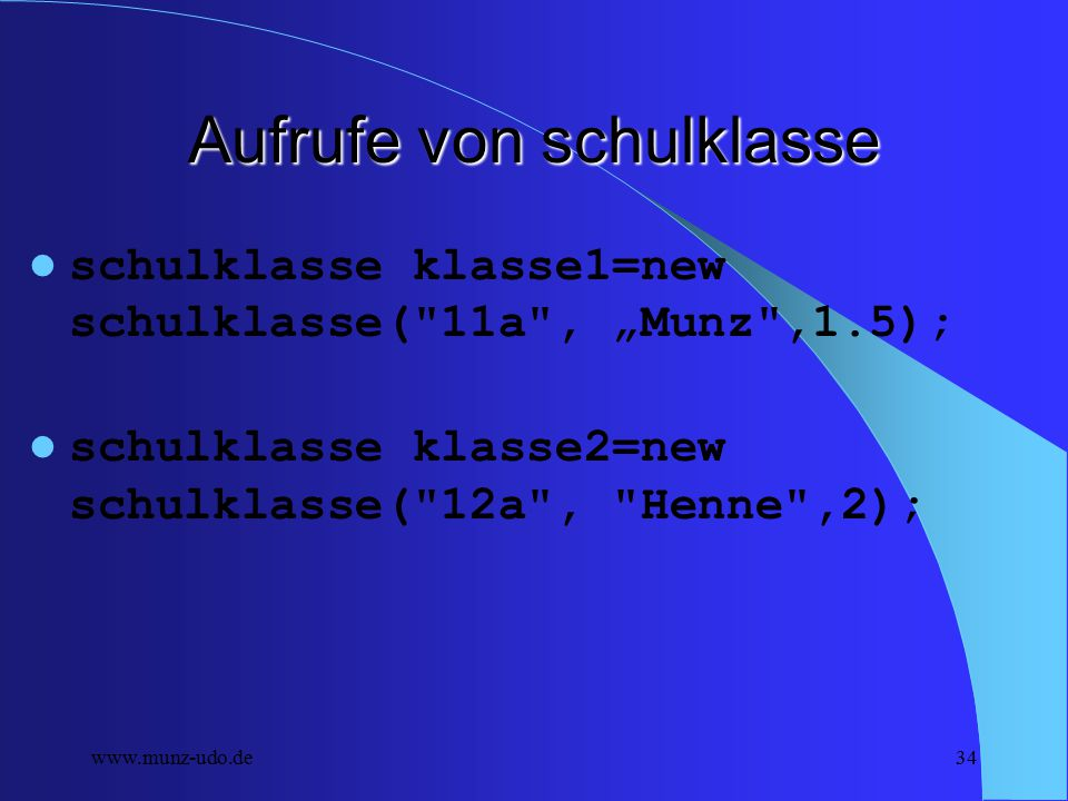 www.munz-udo.de33 Die Klasse schulklasse public class schulklasse { public String sName; private String sLehrer; private double dGewichtung; /** Creates new schulklasse */ public schulklasse(String name, String lName, double gewichtung) { this.sName=name; this.sLehrer=lName; this.dGewichtung=gewichtung; System.out.println (this.sName+ +this.sLehrer+ + this.dGewichtung); }}