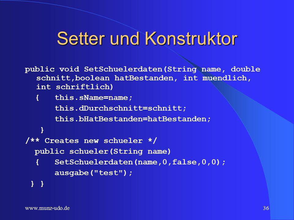 www.munz-udo.de35 Die Klasse schueler public class schueler { public String sName; private double dDurchschnitt; protected boolean bHatBestanden; private int iMuendlich; private int iSchriftlich; public void ausgabe(String Klassenname) {System.out.print(Klassenname+ ); System.out.print(this.sName+ ); System.out.print(this.dDurchschnitt+ ); System.out.println(this.bHatBestanden); }