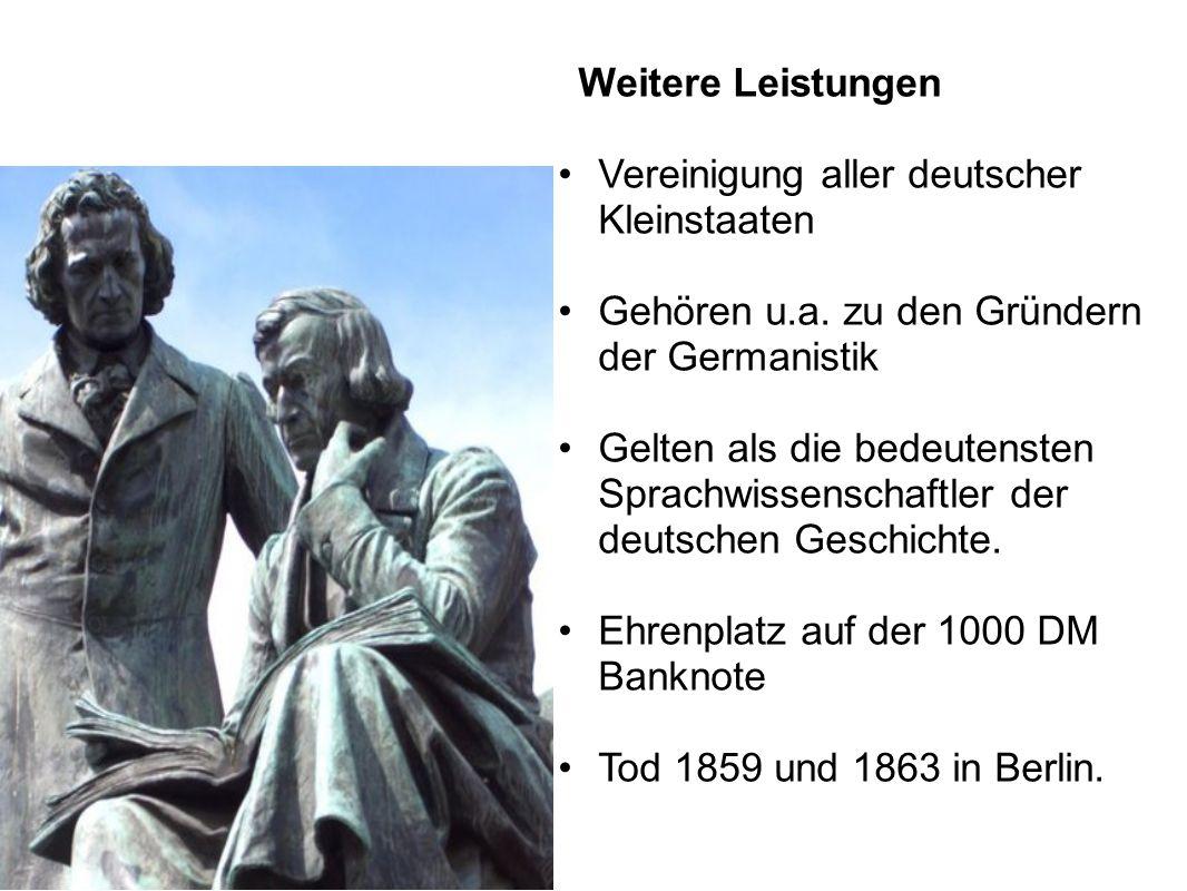 Weitere Leistungen Vereinigung aller deutscher Kleinstaaten Gehören u.a. zu den Gründern der Germanistik Gelten als die bedeutensten Sprachwissenschaf