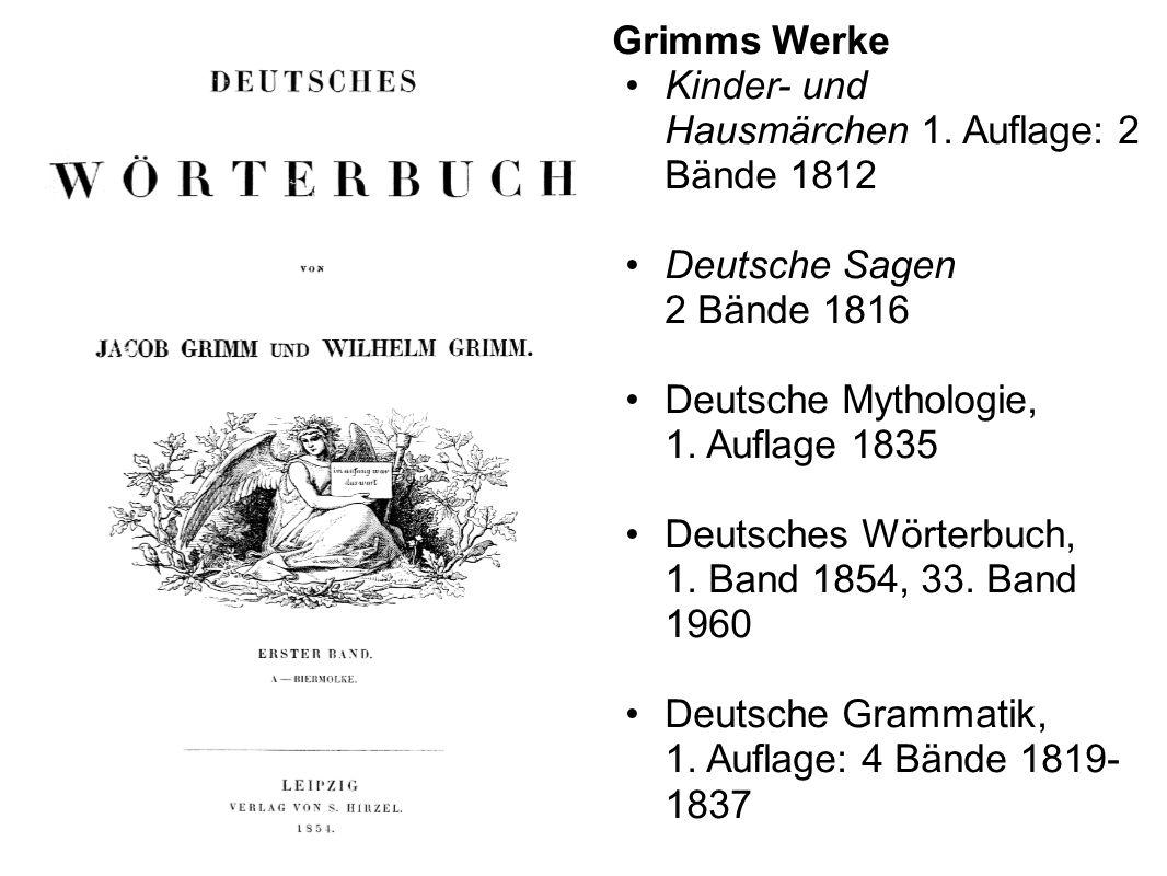 Grimms Werke Kinder- und Hausmärchen 1. Auflage: 2 Bände 1812 Deutsche Sagen 2 Bände 1816 Deutsche Mythologie, 1. Auflage 1835 Deutsches Wörterbuch, 1