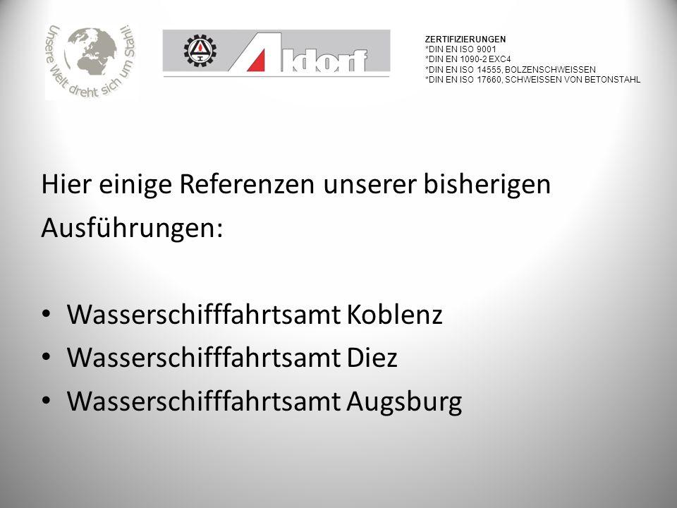 Hier einige Referenzen unserer bisherigen Ausführungen: Wasserschifffahrtsamt Koblenz Wasserschifffahrtsamt Diez Wasserschifffahrtsamt Augsburg ZERTIFIZIERUNGEN *DIN EN ISO 9001 *DIN EN 1090-2 EXC4 *DIN EN ISO 14555, BOLZENSCHWEISSEN *DIN EN ISO 17660, SCHWEISSEN VON BETONSTAHL