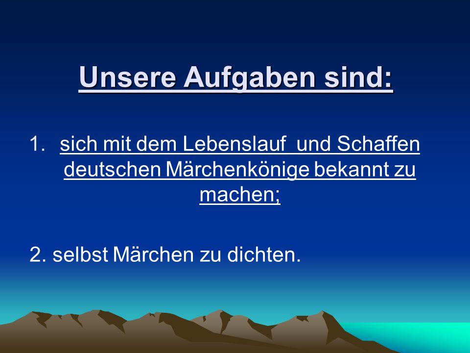 Unsere Aufgaben sind: 1.sich mit dem Lebenslauf und Schaffen deutschen Märchenkönige bekannt zu machen; 2. selbst Märchen zu dichten.