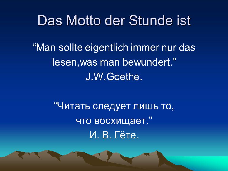 """Das Motto der Stunde ist """"Man sollte eigentlich immer nur das lesen,was man bewundert."""" J.W.Goethe. """"Читать следует лишь то, что восхищает."""" И. В. Гёт"""