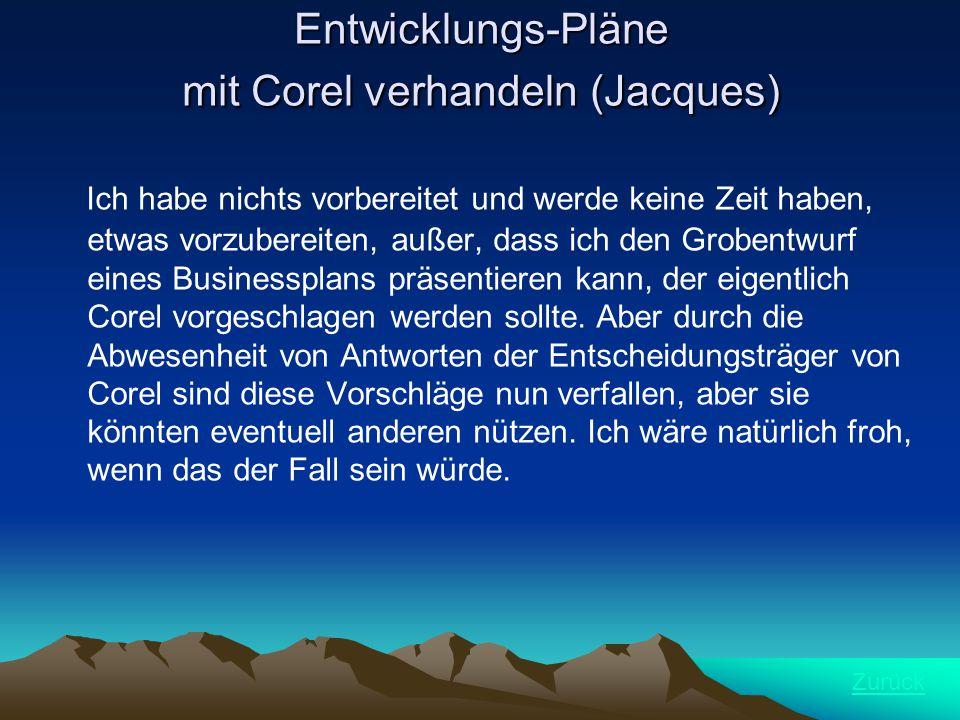 Entwicklungs-Pläne mit Corel verhandeln (Jacques) Ich habe nichts vorbereitet und werde keine Zeit haben, etwas vorzubereiten, außer, dass ich den Grobentwurf eines Businessplans präsentieren kann, der eigentlich Corel vorgeschlagen werden sollte.