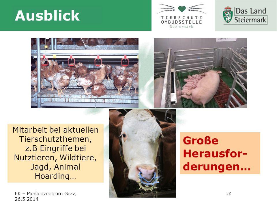 32 PK – Medienzentrum Graz, 26.5.2014 Ausblick Mitarbeit bei aktuellen Tierschutzthemen, z.B Eingriffe bei Nutztieren, Wildtiere, Jagd, Animal Hoarding… Große Herausfor- derungen…