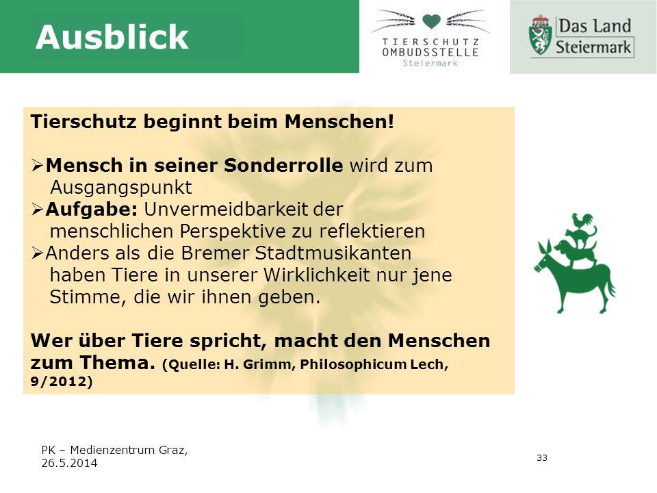33 PK – Medienzentrum Graz, 26.5.2014 Ausblick Tierschutz beginnt beim Menschen.