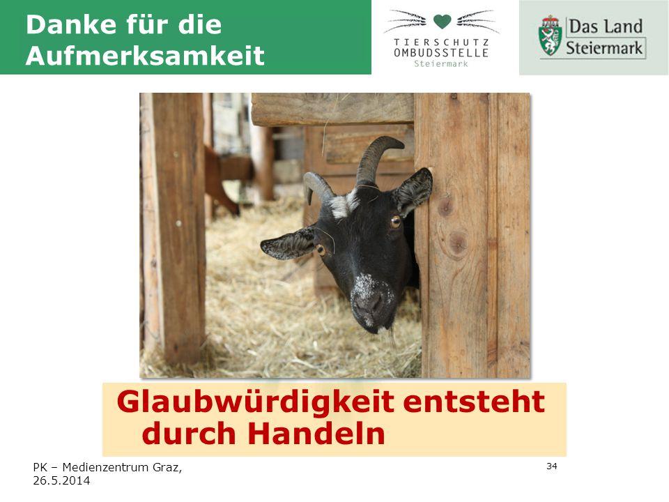 34 PK – Medienzentrum Graz, 26.5.2014 Danke für die Aufmerksamkeit Glaubwürdigkeit entsteht durch Handeln