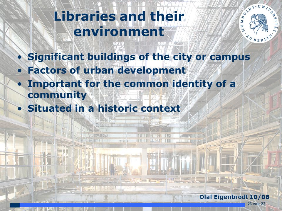 23 von 23 Olaf Eigenbrodt 10/08 Libraries and their environment Significant buildings of the city or campus Factors of urban development Important for